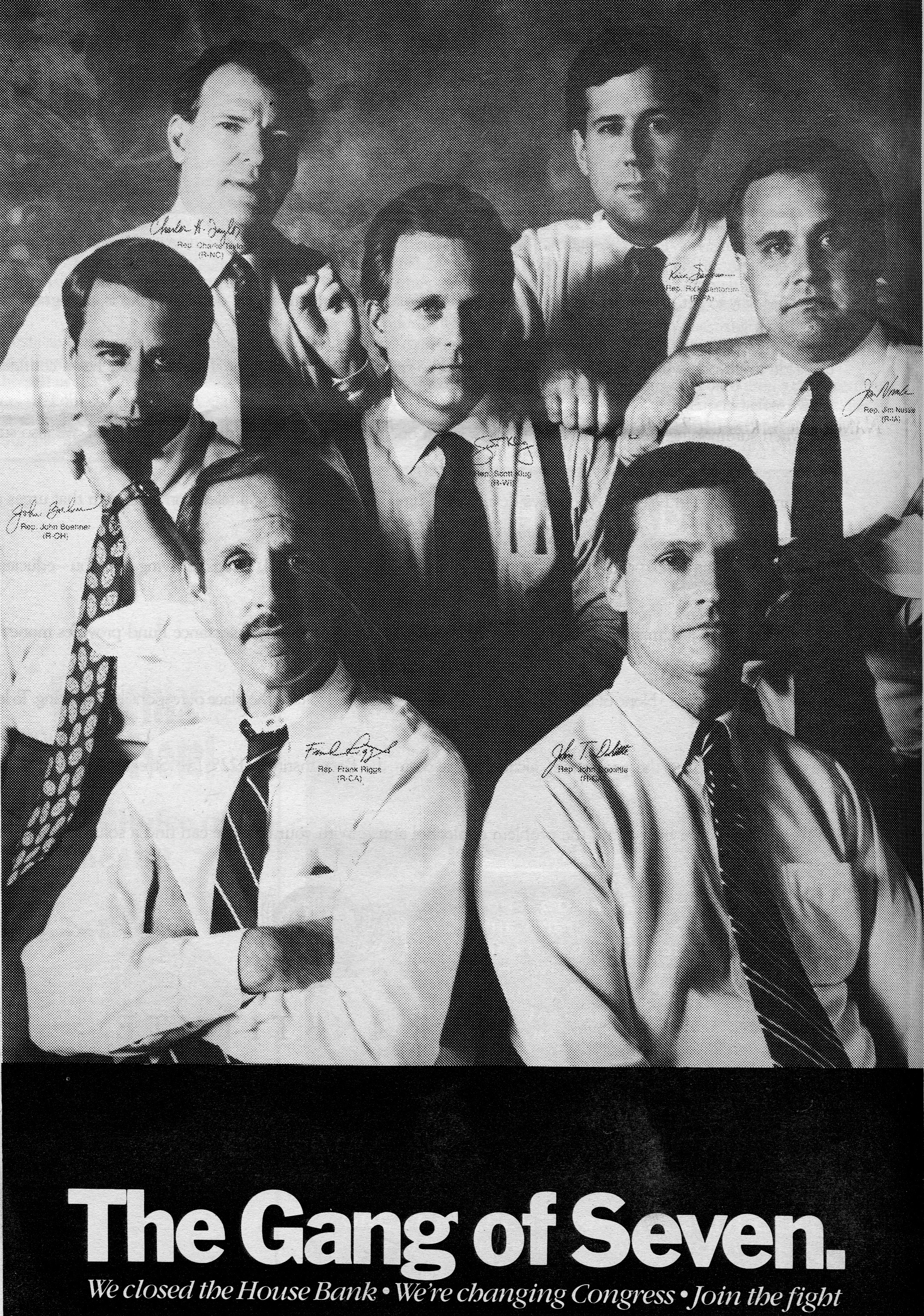 "A soft-toned black and white poster of the freshman House Republicans who have come to be known as the ""Gang of Seven"" wasl officially unveiled on the stage of the 1992 Republican National Convention. The GQ-ish shot features GOP Reps. John Boehner (Ohio), John Doolittle(Calif), Scott Klug (Wis), Jim Nussle (Iowa), Frank Riggs (Calif), Rick Santorum (Pa), and Charles Taylor (NC), along with reproductions of their signatures - and clearly tries to set these men up as the House's own ""NewKids on the Block."" The bottom of the poster reads, in bold print: ""The Gang of Seven. We Closed the House Bank. We're Changing Congress. Join the Fight."""
